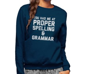 """You had me at proper spelling and grammar."""